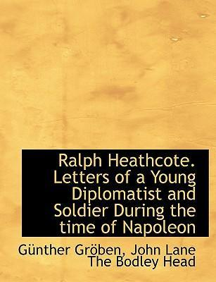 Ralph Heathcote. Letters of a Young Diplomatist and Soldier During the Time of Napoleon