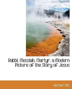 Rabbi, Messiah, Martyr, a Modern Picture of the Story of Jesus