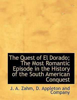 The Quest of El Dorado; The Most Romantic Episode in the History of the South American Conquest