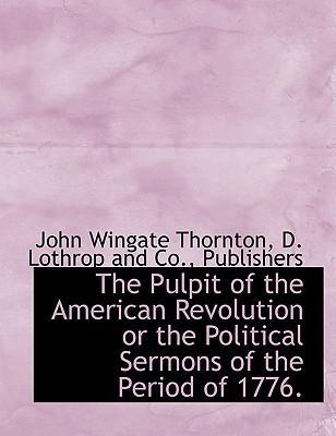 The Pulpit of the American Revolution or the Political Sermons of the Period of 1776.