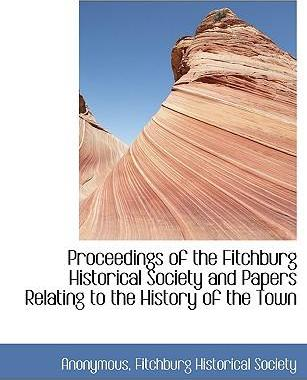 Proceedings of the Fitchburg Historical Society and Papers Relating to the History of the Town