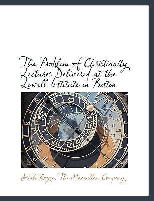 The Problem of Christianity Lectures Delivered at the Lowell Institute in Boston
