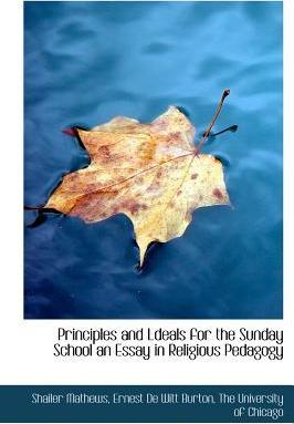 Principles and Ldeals for the Sunday School an Essay in Religious Pedagogy