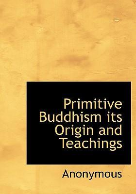 Primitive Buddhism Its Origin and Teachings