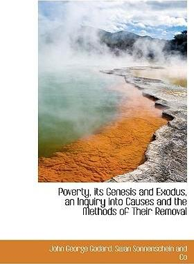 Poverty, Its Genesis and Exodus, an Inquiry Into Causes and the Methods of Their Removal