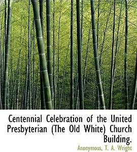 Centennial Celebration of the United Presbyterian (the Old White) Church Building.