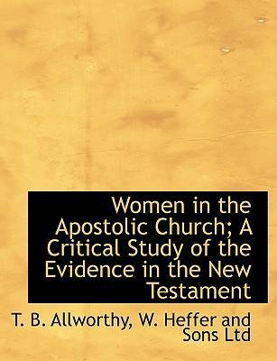 Women in the Apostolic Church; A Critical Study of the Evidence in the New Testament