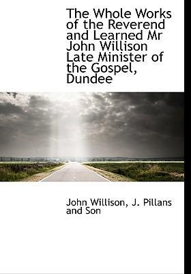 The Whole Works of the Reverend and Learned MR John Willison Late Minister of the Gospel, Dundee