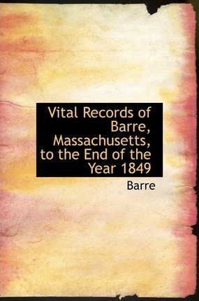 Vital Records of Barre, Massachusetts, to the End of the Year 1849