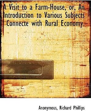 A Visit to a Farm-House, Or, an Introduction to Various Subjects Connecte with Rural Economy.