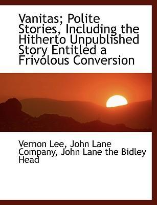 Vanitas; Polite Stories, Including the Hitherto Unpublished Story Entitled a Frivolous Conversion