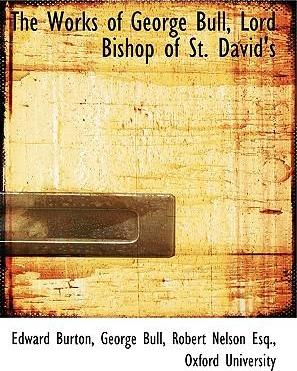 The Works of George Bull, Lord Bishop of St. David's