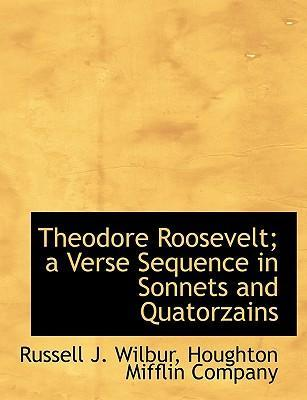 Theodore Roosevelt; A Verse Sequence in Sonnets and Quatorzains