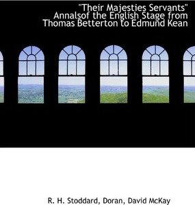 Their Majesties Servants Annalsof the English Stage from Thomas Betterton to Edmund Kean