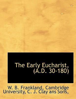 The Early Eucharist, (A.D. 30-180)