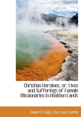 Christian Heroines, Or, Lives and Sufferings of Female Missionaries in Heathen Lands