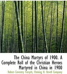 The China Martyrs of 1900. a Complete Roll of the Christian Heroes Martyred in China in 1900