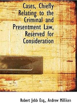 Cases, Chiefly Relating to the Criminal and Presentment Law, Reserved for Consideration