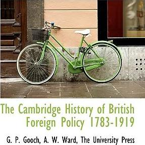The Cambridge History of British Foreign Policy 1783-1919