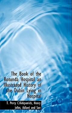 The Book of the Rotunda Hospital an Illustrated History of the Dubin Lying in Hospital