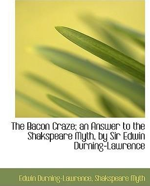 The Bacon Craze; An Answer to the Shakspeare Myth, by Sir Edwin Durning-Lawrence