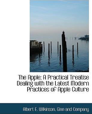 The Apple; A Practical Treatise Dealing with the Latest Modern Practices of Apple Culture