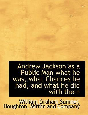 Andrew Jackson as a Public Man What He Was, What Chances He Had, and What He Did with Them