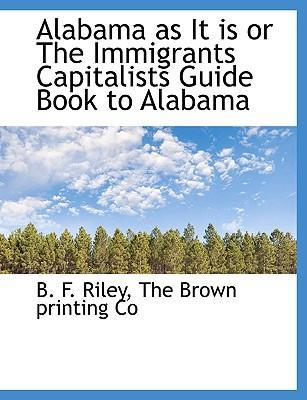 Alabama as It Is or the Immigrants Capitalists Guide Book to Alabama