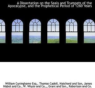 A Dissertation on the Seals and Trumpets of the Apocalypse, and the Prophetical Period of 1260 Years