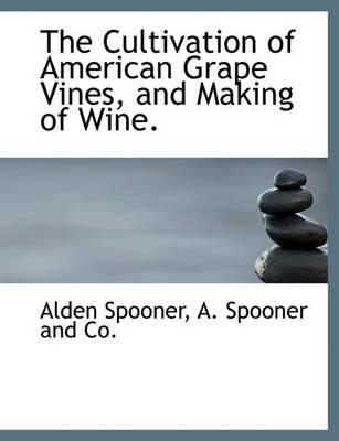 The Cultivation of American Grape Vines, and Making of Wine.