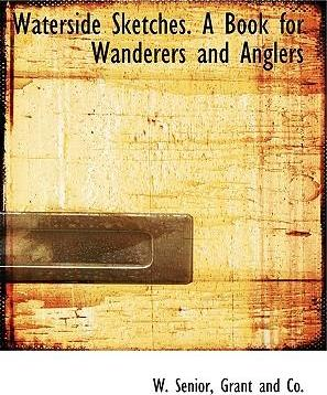 Waterside Sketches. a Book for Wanderers and Anglers
