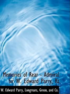 Memories of Rear - Admiral Sir W. Edward Parry, Kt