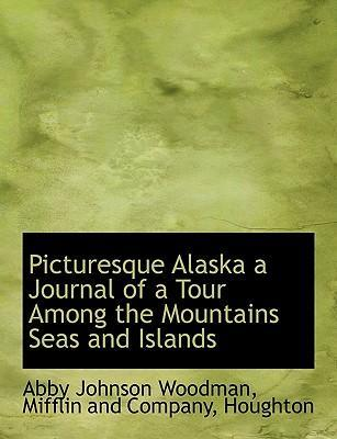 Picturesque Alaska a Journal of a Tour Among the Mountains Seas and Islands