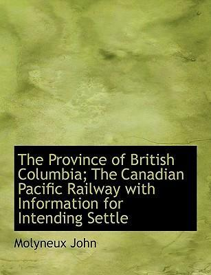 The Province of British Columbia; The Canadian Pacific Railway with Information for Intending Settle