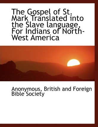 The Gospel of St. Mark Translated Into the Slave Language, for Indians of North-West America
