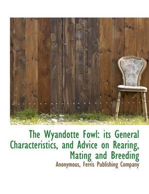 The Wyandotte Fowl  Its General Characteristics, and Advice on Rearing, Mating and Breeding