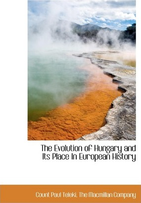 The Evolution of Hungary and Its Place in European History