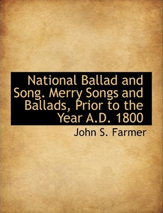National Ballad and Song. Merry Songs and Ballads, Prior to the Year A.D. 1800