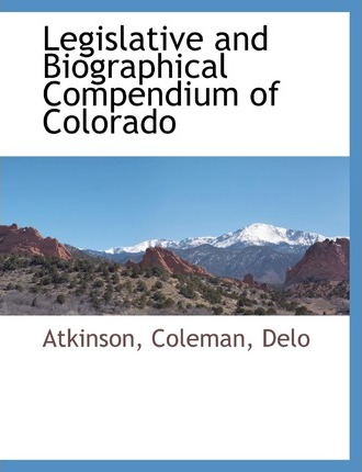 Legislative and Biographical Compendium of Colorado