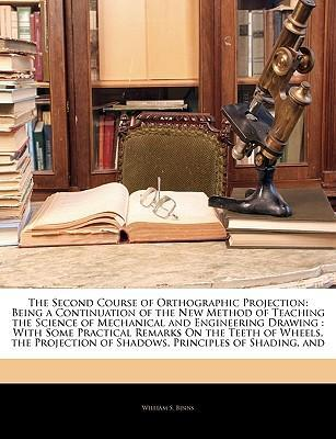 The Second Course of Orthographic Projection: Being a Continuation of the New Method of Teaching the Science of Mechanical and Engineering Drawing: With Some Practical Remarks on the Teeth of Wheels, the Projection of Shadows, Principles of Shading, and