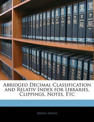 Abridged Decimal Classification and Relativ Index for Libraries, Clippings, Notes, Etc