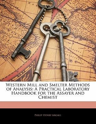 Western Mill and Smelter Methods of Analysis: A Practical Laboratory Handbook for the Assayer and Chemist