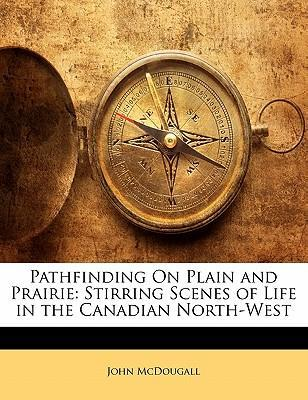 Pathfinding on Plain and Prairie  Stirring Scenes of Life in the Canadian North-West