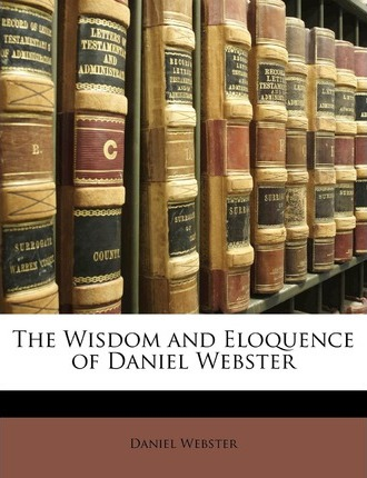 The Wisdom and Eloquence of Daniel Webster