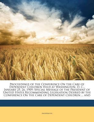 Proceedings of the Conference on the Care of Dependent Children Held at Washington, D. C., January 25, 26, 1909