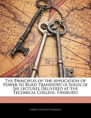 The Principles of the Application of Power to Road Transport: (A Series of Six Lectures Delivered at the Technical College, Finsbury)
