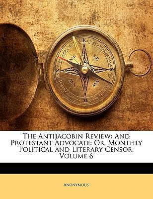 The Antijacobin Review  And Protestant Advocate Or, Monthly Political and Literary Censor, Volume 6