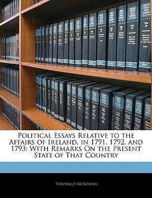 Political Essays Relative to the Affairs of Ireland, in 1791, 1792, and 1793  With Remarks on the Present State of That Country