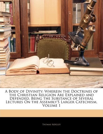 A Body of Divinity: Wherein the Doctrines of the Christian Religion Are Explained and Defended, Being the Substance of Several Lectures on the Assembly's Larger Catechism, Volume 1