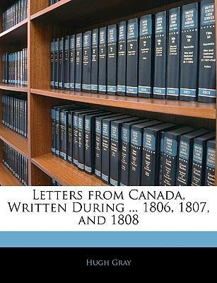 Letters from Canada, Written During ... 1806, 1807, and 1808